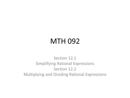 MTH 092 Section 12.1 Simplifying Rational Expressions Section 12.2