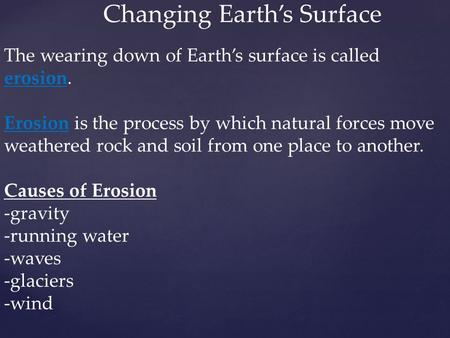 Changing Earth's Surface The wearing down of Earth's surface is called erosion. Erosion is the process by which natural forces move weathered rock and.