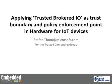 Applying 'Trusted Brokered IO' as trust boundary and policy enforcement point in Hardware for IoT devices For the Trusted Computing.