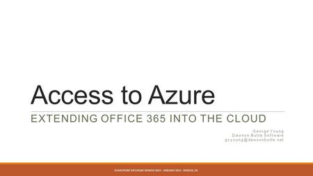 Access to Azure EXTENDING OFFICE 365 INTO THE CLOUD George Young Dawson Butte Software SHAREPOINT SATURDAY DENVER 2015 – JANUARY.