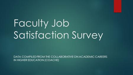 Faculty Job Satisfaction Survey DATA COMPILED FROM THE COLLABORATIVE ON ACADEMIC CAREERS IN HIGHER EDUCATION (COACHE)