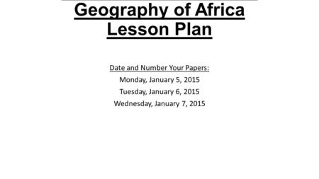 2015 Academic A Level Geography of Africa Lesson Plan Date and Number Your Papers: Monday, January 5, 2015 Tuesday, January 6, 2015 Wednesday, January.