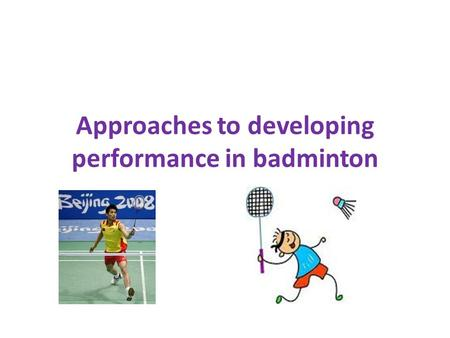 Approaches to developing performance in badminton.