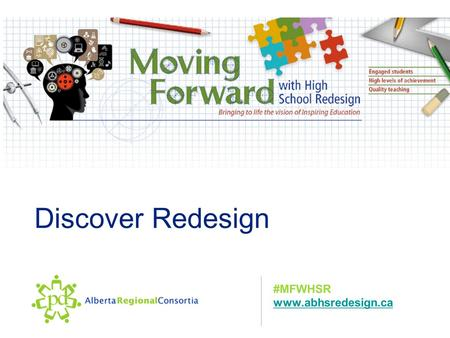Discover Redesign #MFWHSR www.abhsredesign.ca. Focus for the Day Focus: Develop a Deeper Understanding of the Process and the Philosophy of Moving Forward.