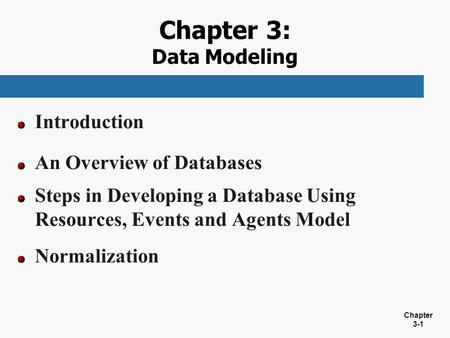Chapter 3-1 Chapter 3: Data Modeling Introduction An Overview of Databases Steps in Developing a Database Using Resources, Events and Agents Model Normalization.