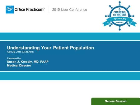 2015 User Conference Understanding Your Patient Population April 25, 2015 (GEN-A60) Presented by: Susan J. Kressly, MD, FAAP Medical Director General Session.