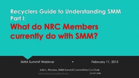 Recyclers Guide to Understanding SMM Part I: What do NRC Members currently do with SMM? SMM Summit Webinar February 11, 2015 Julie L. Rhodes, SMM Summit.