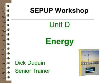 SEPUP Workshop Unit D Energy Dick Duquin Senior Trainer.