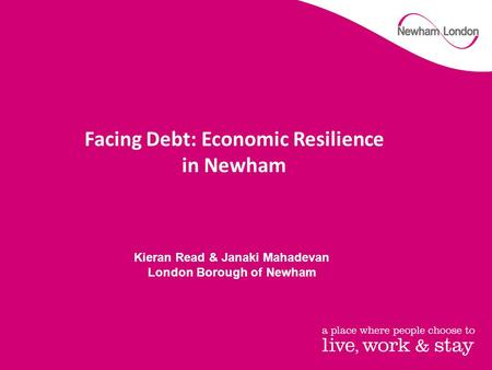 Facing Debt: Economic Resilience in Newham Kieran Read & Janaki Mahadevan London Borough of Newham.