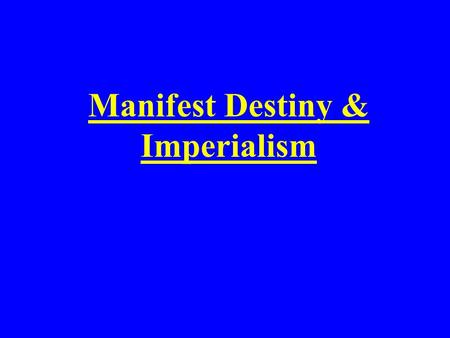 Manifest Destiny & Imperialism. The widely held belief in the mid 1800's that it was the destiny of the U.S. to expand west across North America to the.
