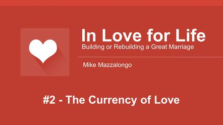 #2 - The Currency of Love In Love for Life Building or Rebuilding a Great Marriage Mike Mazzalongo.