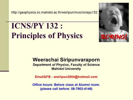 ICNS/PY 132 : Principles of Physics Weerachai Siripunvaraporn Department of Physics, Faculty of Science Mahidol University  &FB :