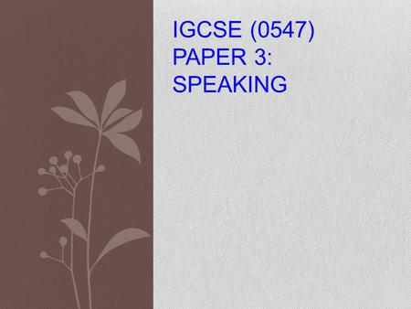 IGCSE (0547) PAPER 3: SPEAKING. STRUCTURE OF THE EXAMINATION Test 1: Role Plays (about 5 minutes) 30 marks Test 2: Topic Presentation/Conversation (about.