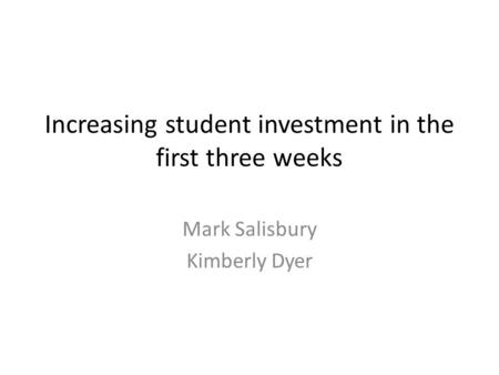 Increasing student investment in the first three weeks Mark Salisbury Kimberly Dyer.