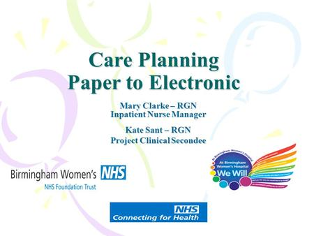 Care Planning Paper to Electronic Mary Clarke – RGN Inpatient Nurse Manager Kate Sant – RGN Project Clinical Secondee.
