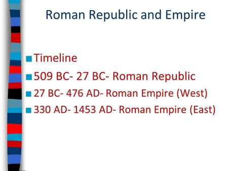 Roman Republic and Empire ■ Timeline ■ 509 BC- 27 BC- Roman Republic ■ 27 BC- 476 AD- Roman Empire (West) ■ 330 AD- 1453 AD- Roman Empire (East)