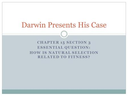 CHAPTER 15 SECTION 3 ESSENTIAL QUESTION: HOW IS NATURAL SELECTION RELATED TO FITNESS? Darwin Presents His Case.