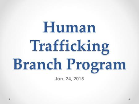 Human Trafficking Branch Program Jan. 24, 2015. The Reston Herndon Branch Meeting Human Trafficking: Here, There and Everywhere 02/24/2015 Human Trafficking.