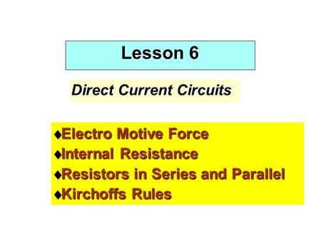 Lesson 6 Direct Current Circuits  Electro Motive Force  Internal Resistance  Resistors in Series and Parallel  Kirchoffs Rules.