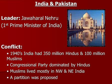 India & Pakistan Leader: Jawaharal Nehru (1 st Prime Minister of India) Conflict: 1940's India had 350 million Hindus & 100 million Muslims 1940's India.