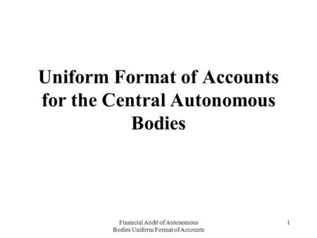 Financial Audit of Autonomous Bodies Uniform Format of Accounts 1 Uniform Format of Accounts for the Central Autonomous Bodies.