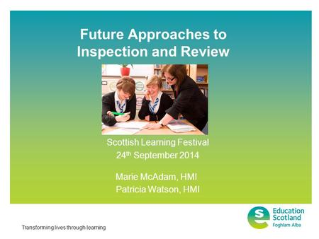 Transforming lives through learning Future Approaches to Inspection and Review Scottish Learning Festival 24 th September 2014 Marie McAdam, HMI Patricia.