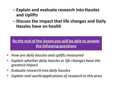 – Explain and evaluate research into Hassles and Uplifts – Discuss the impact that life changes and Daily Hassles have on health How are daily hassles.