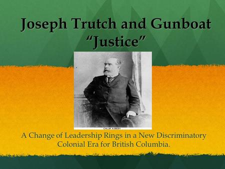 "Joseph Trutch and Gunboat ""Justice"" A Change of Leadership Rings in a New Discriminatory Colonial Era for British Columbia."