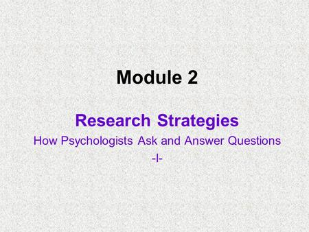 Module 2 Research Strategies How Psychologists Ask and Answer Questions -I-