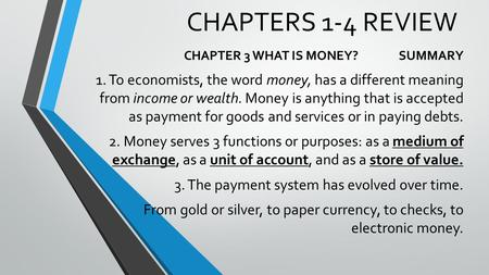 CHAPTERS 1-4 REVIEW CHAPTER 3 WHAT IS MONEY? SUMMARY 1. To economists, the word money, has a different meaning from income or wealth. Money is anything.