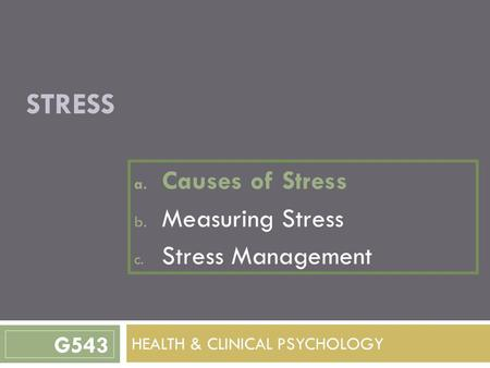 STRESS a. Causes of Stress b. Measuring Stress c. Stress Management HEALTH & CLINICAL PSYCHOLOGY G543.