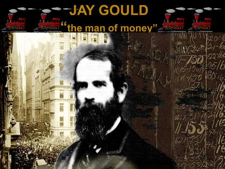 "JAY GOULD "" the man of money"". Jay Gould Biography Jay Gould was born on May 27,1836 and died on December 2 nd 1892.Jay Gould is best known as Americas."