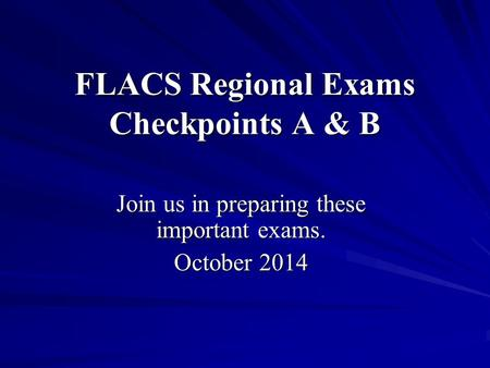FLACS Regional Exams Checkpoints A & B Join us in preparing these important exams. October 2014.