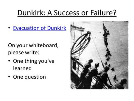 Dunkirk: A Success or Failure? Evacuation of Dunkirk On your whiteboard, please write: One thing you've learned One question.