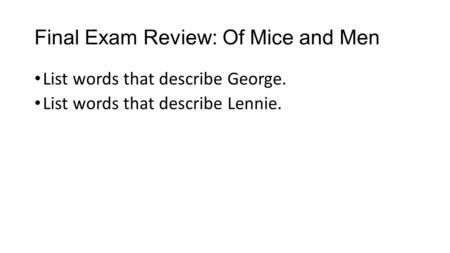 Final Exam Review: Of Mice and Men List words that describe George. List words that describe Lennie.