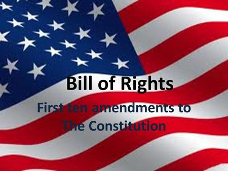 Bill of Rights First ten amendments to The Constitution.