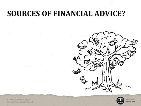 SOURCES OF FINANCIAL ADVICE? Sources of financial advice Money Works: Level 2 Topic 2.