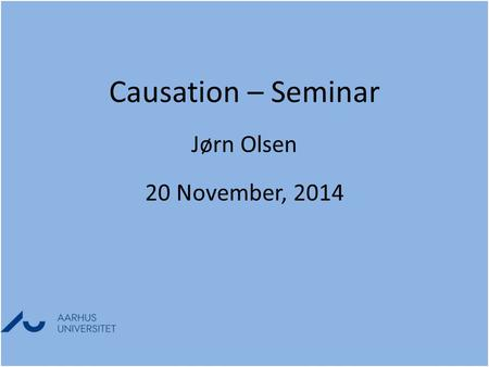 Causation – Seminar Jørn Olsen 20 November, 2014 Causation – Seminar Jørn Olsen 20 November, 2014.