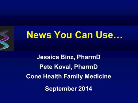 News You Can Use… Jessica Binz, PharmD Pete Koval, PharmD Cone Health Family Medicine September 2014.