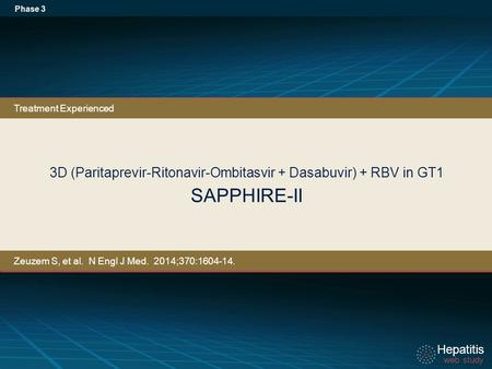 Hepatitis web study Hepatitis web study 3D (Paritaprevir-Ritonavir-Ombitasvir + Dasabuvir) + RBV in GT1 SAPPHIRE-II Phase 3 Treatment Experienced Zeuzem.