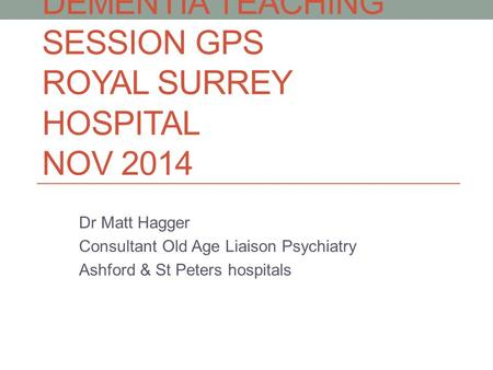 DEMENTIA TEACHING SESSION GPS ROYAL SURREY HOSPITAL NOV 2014 Dr Matt Hagger Consultant Old Age Liaison Psychiatry Ashford & St Peters hospitals.