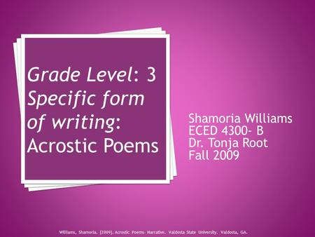 Shamoria Williams ECED 4300- B Dr. Tonja Root Fall 2009 Grade Level: 3 Specific form of writing: Acrostic Poems Williams, Shamoria. (2009). Acrostic Poems-