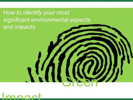 Green Impact How to identify your most significant environmental aspects and impacts.