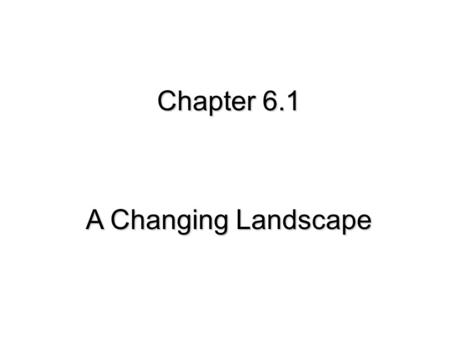 Chapter 6.1 A Changing Landscape