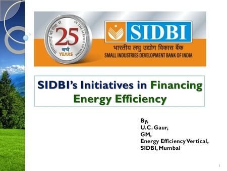 1 By, U.C. Gaur, GM, Energy Efficiency Vertical, SIDBI, Mumbai.