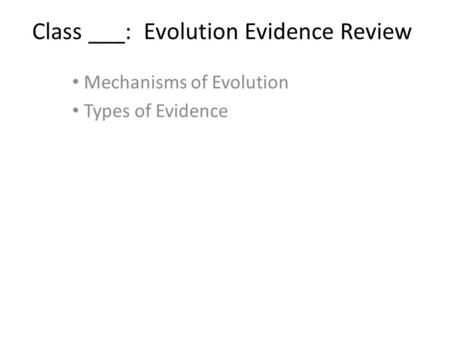 Class ___: Evolution Evidence Review Mechanisms of Evolution Types of Evidence.