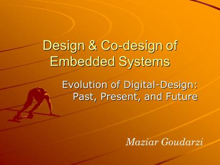 Evolution of Digital-Design: Past, Present, and Future Design & Co-design of Embedded Systems Maziar Goudarzi.