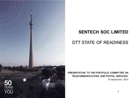 SENTECH SOC LIMITED DTT STATE OF READINESS PRESENTATION TO THE PORTFOLIO COMMITTEE ON TELECOMMUNICATIONS AND POSTAL SERVICES: 19 September 2014 1.