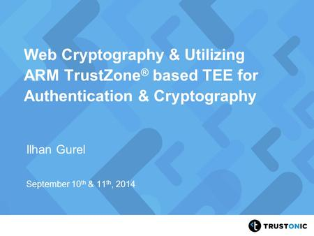 Web Cryptography & Utilizing ARM TrustZone® based TEE for Authentication & Cryptography Ilhan Gurel September 10th & 11th, 2014.