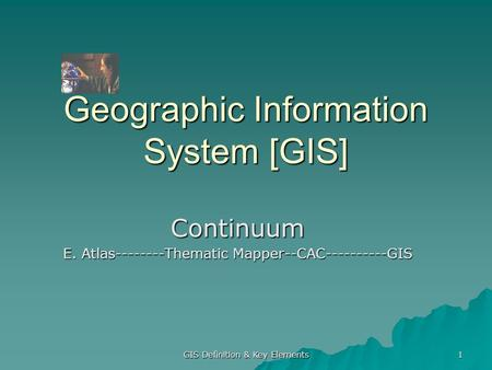 GIS Definition & Key Elements 1 Geographic Information System [GIS] Continuum E. Atlas--------Thematic Mapper--CAC----------GIS.